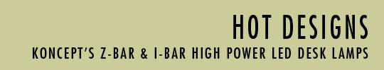 Hot Designs. Koncept's Z-Bar & I-Bar High Power LED Desk Lamps